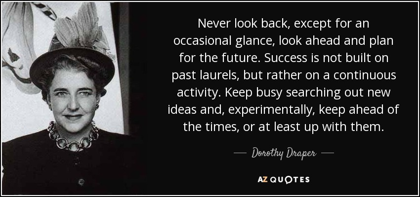 Never look back, except for an occasional glance, look ahead and plan for the future. Success is not built on past laurels, but rather on a continuous activity. Keep busy searching out new ideas and, experimentally, keep ahead of the times, or at least up with them. - Dorothy Draper