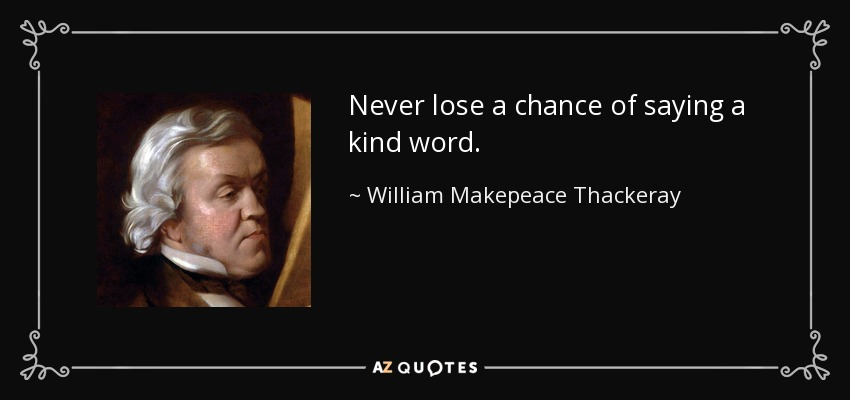 Never lose a chance of saying a kind word. - William Makepeace Thackeray