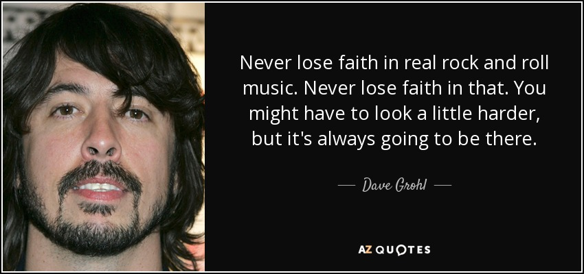 Never lose faith in real rock and roll music. Never lose faith in that. You might have to look a little harder, but it's always going to be there. - Dave Grohl