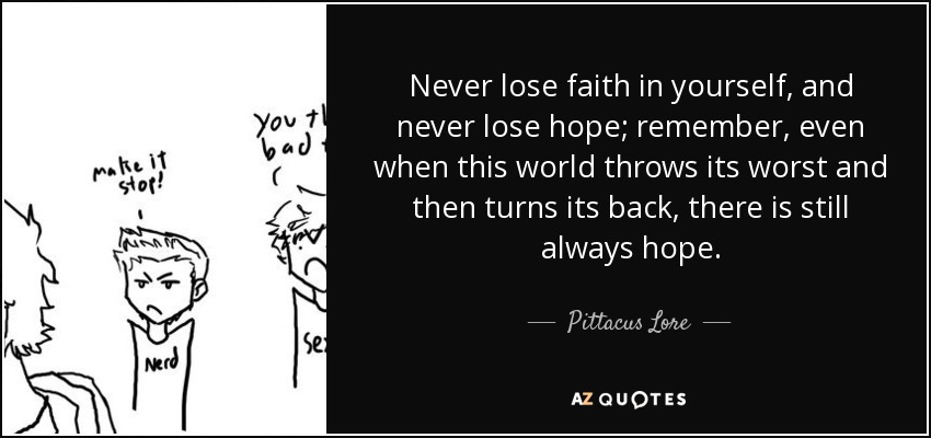 Never lose faith in yourself, and never lose hope; remember, even when this world throws its worst and then turns its back, there is still always hope. - Pittacus Lore