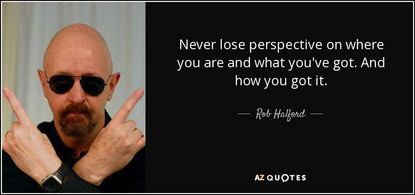 Never lose perspective on where you are and what you've got. And how you got it. - Rob Halford