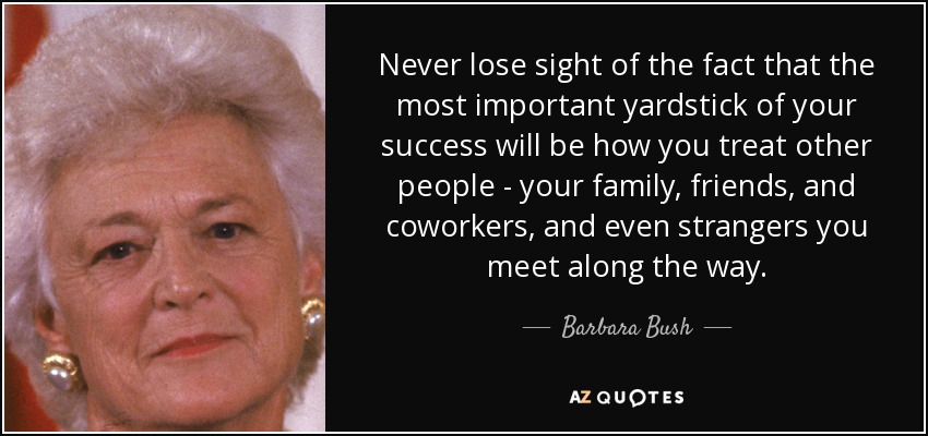 Never lose sight of the fact that the most important yardstick of your success will be how you treat other people - your family, friends, and coworkers, and even strangers you meet along the way. - Barbara Bush