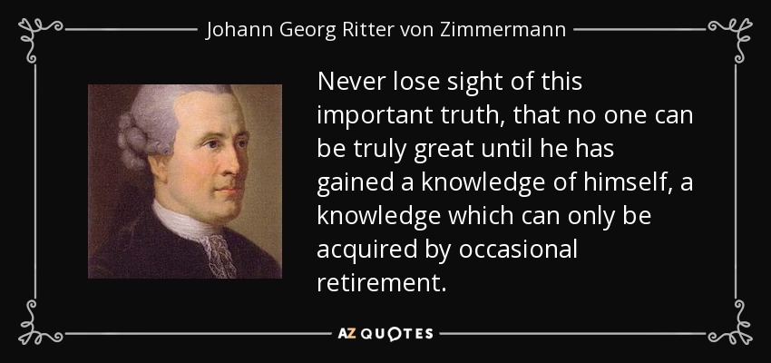 Never lose sight of this important truth, that no one can be truly great until he has gained a knowledge of himself, a knowledge which can only be acquired by occasional retirement. - Johann Georg Ritter von Zimmermann