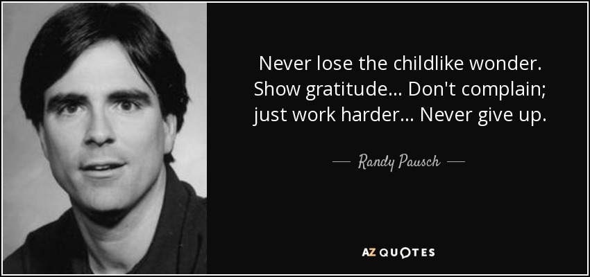 Never lose the childlike wonder. Show gratitude... Don't complain; just work harder... Never give up. - Randy Pausch