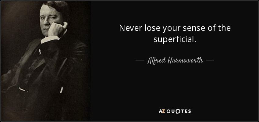 Never lose your sense of the superficial. - Alfred Harmsworth, 1st Viscount Northcliffe