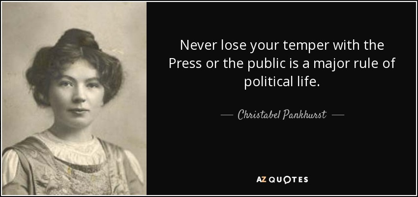 Never lose your temper with the Press or the public is a major rule of political life. - Christabel Pankhurst