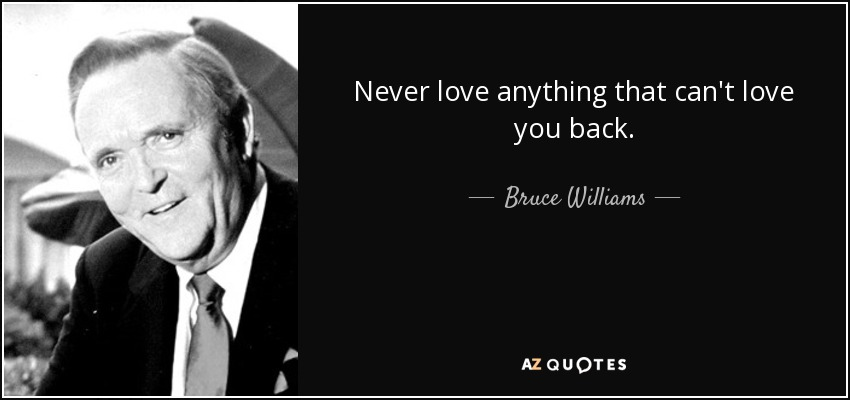 Never love anything that can't love you back. - Bruce Williams