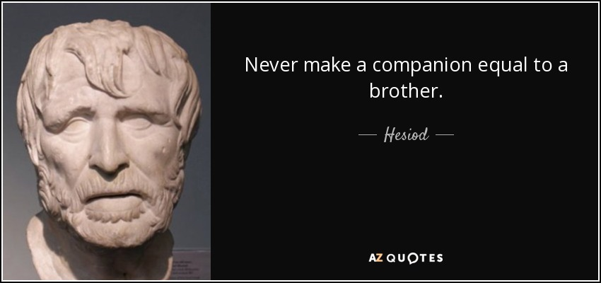 Never make a companion equal to a brother. - Hesiod