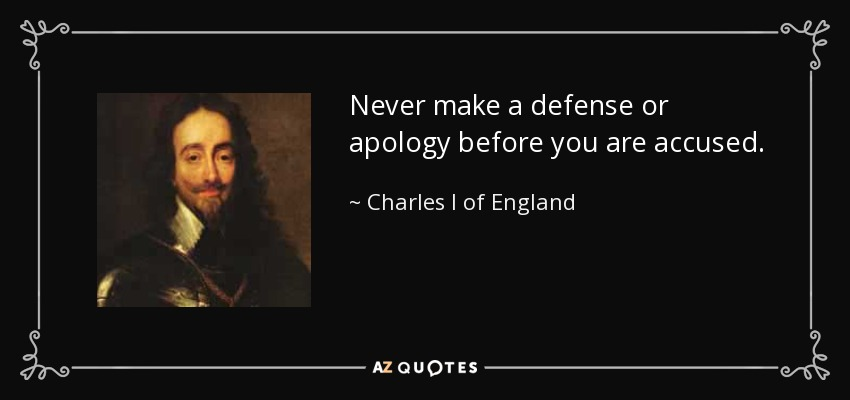 Never make a defense or apology before you are accused. - Charles I of England