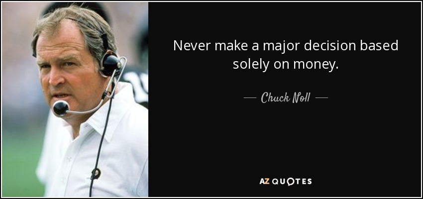 Never make a major decision based solely on money. - Chuck Noll