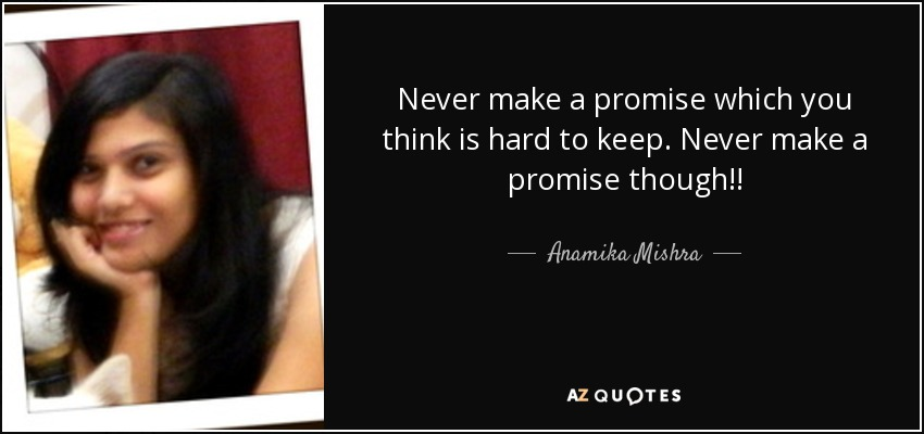 Never make a promise which you think is hard to keep. Never make a promise though!! - Anamika Mishra