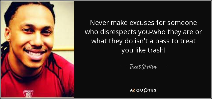 Never make excuses for someone who disrespects you-who they are or what they do isn't a pass to treat you like trash! - Trent Shelton