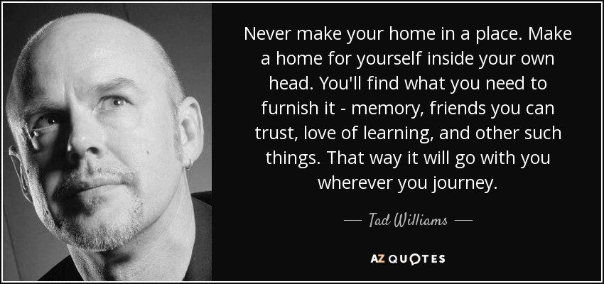 Never make your home in a place. Make a home for yourself inside your own head. You'll find what you need to furnish it - memory, friends you can trust, love of learning, and other such things. That way it will go with you wherever you journey. - Tad Williams