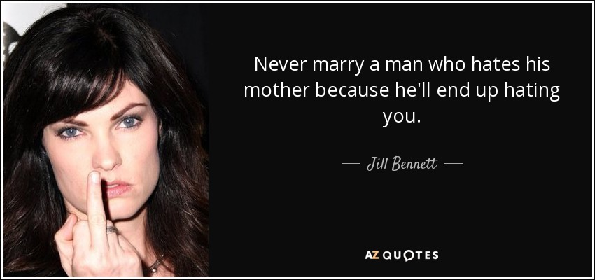 Never marry a man who hates his mother because he'll end up hating you. - Jill Bennett