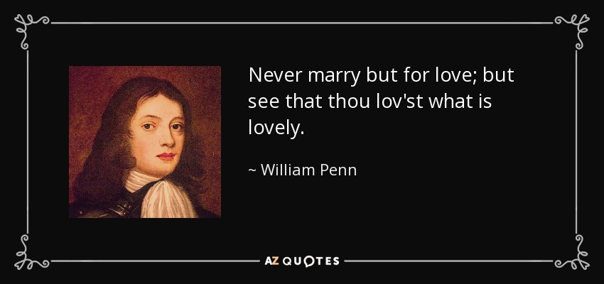 Never marry but for love; but see that thou lov'st what is lovely. - William Penn