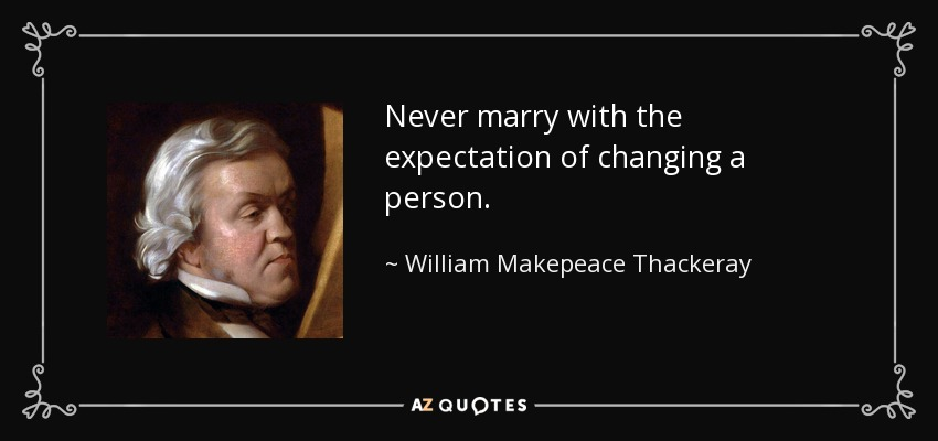 Never marry with the expectation of changing a person. - William Makepeace Thackeray
