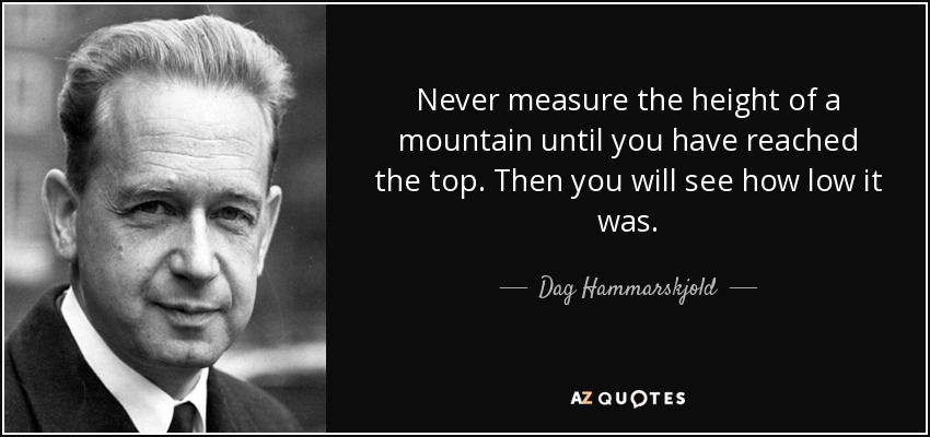 Never measure the height of a mountain until you have reached the top. Then you will see how low it was. - Dag Hammarskjold
