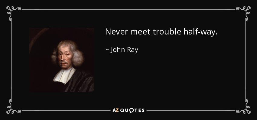 Never meet trouble half-way. - John Ray