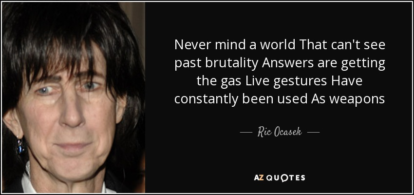 Never mind a world That can't see past brutality Answers are getting the gas Live gestures Have constantly been used As weapons - Ric Ocasek