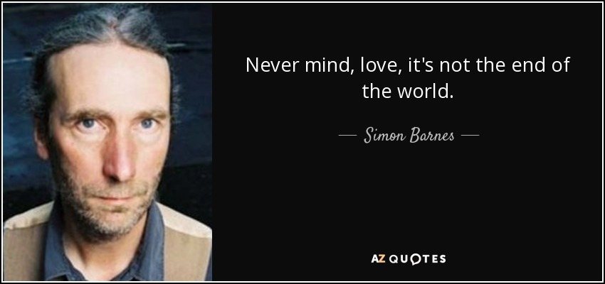 Never mind, love, it's not the end of the world. - Simon Barnes
