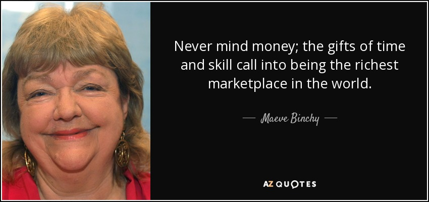 Never mind money; the gifts of time and skill call into being the richest marketplace in the world. - Maeve Binchy
