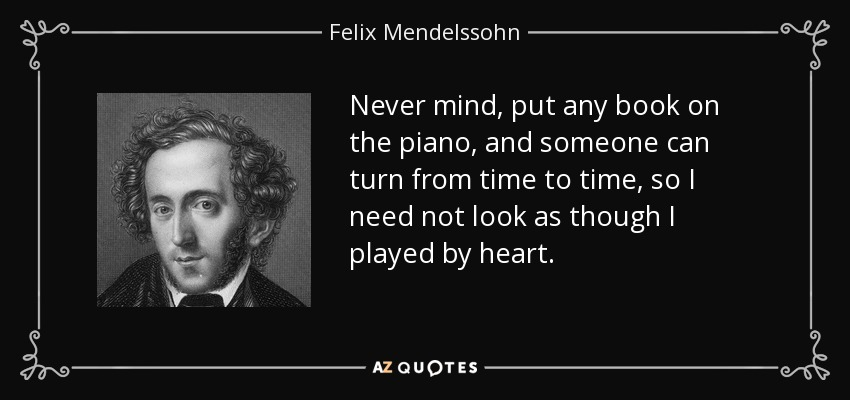 Never mind, put any book on the piano, and someone can turn from time to time, so I need not look as though I played by heart. - Felix Mendelssohn