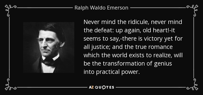 Never mind the ridicule, never mind the defeat: up again, old heart!-it seems to say,-there is victory yet for all justice; and the true romance which the world exists to realize, will be the transformation of genius into practical power. - Ralph Waldo Emerson