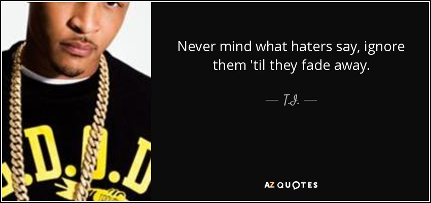 Never mind what haters say, ignore them 'til they fade away. - T.I.