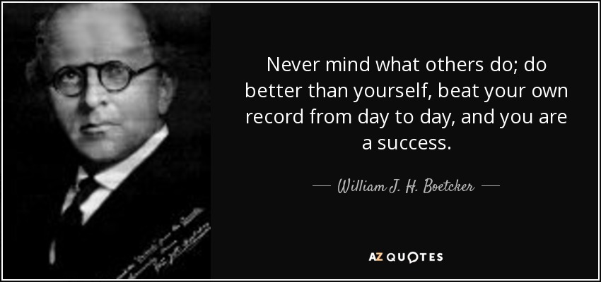 Never mind what others do; do better than yourself, beat your own record from day to day, and you are a success. - William J. H. Boetcker