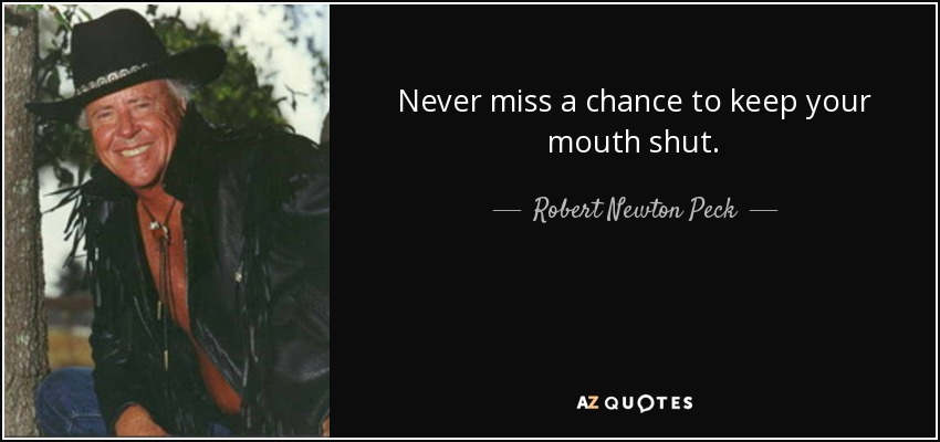 Never miss a chance to keep your mouth shut. - Robert Newton Peck