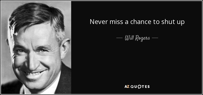 Never miss a chance to shut up - Will Rogers