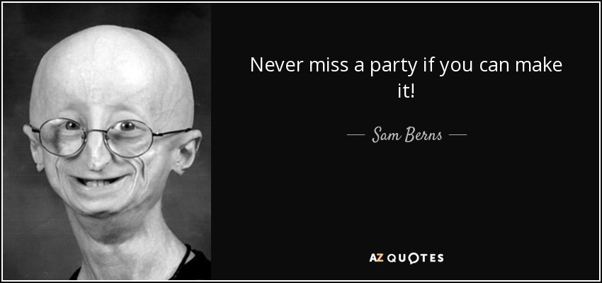 Never miss a party if you can make it! - Sam Berns