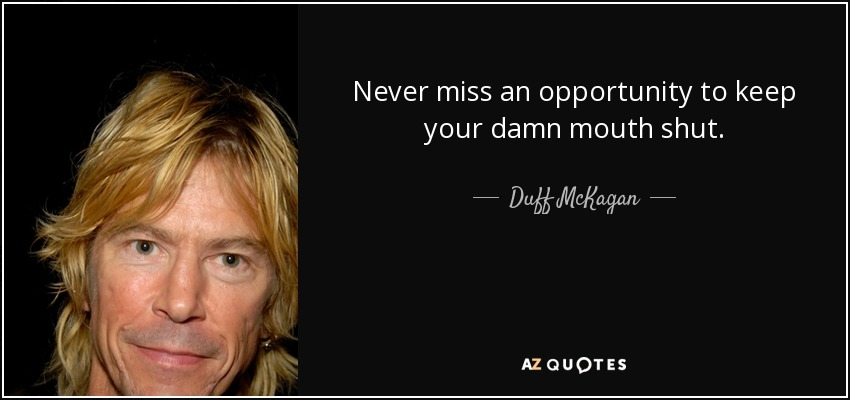 Never miss an opportunity to keep your damn mouth shut. - Duff McKagan