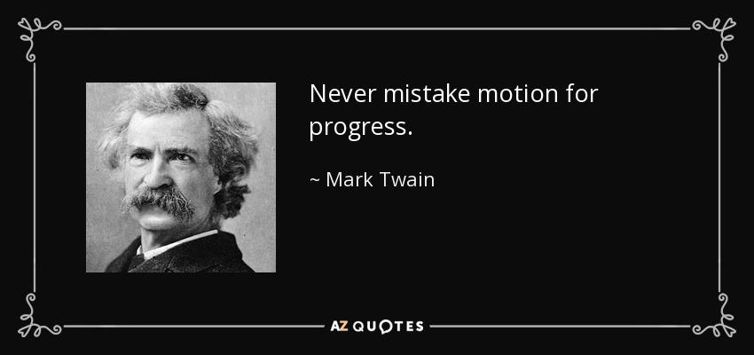 Never mistake motion for progress. - Mark Twain