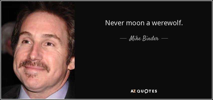 Never moon a werewolf. - Mike Binder