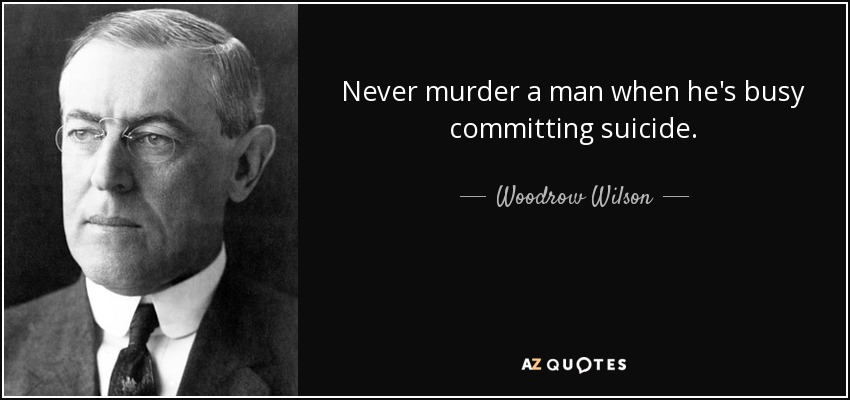 Never murder a man when he's busy committing suicide. - Woodrow Wilson