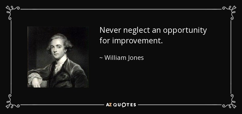 Never neglect an opportunity for improvement. - William Jones