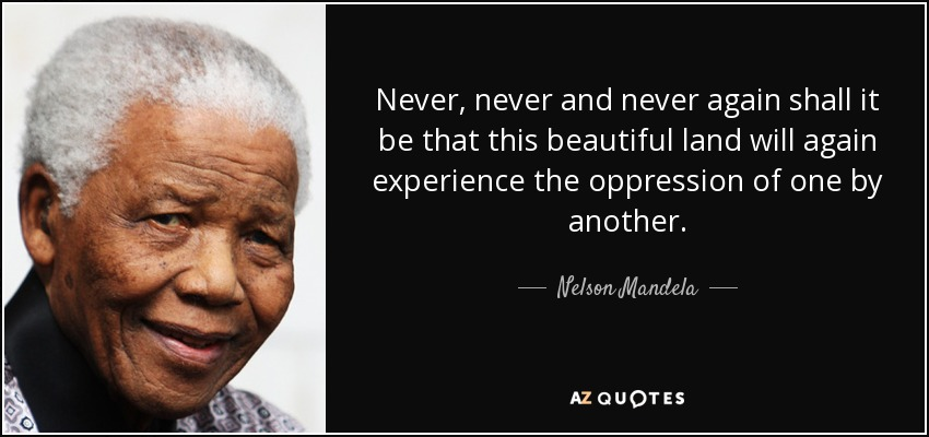 Never, never and never again shall it be that this beautiful land will again experience the oppression of one by another. - Nelson Mandela