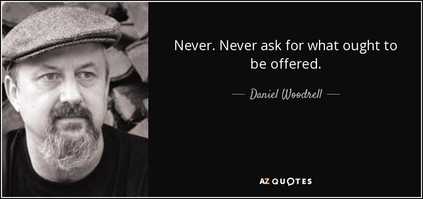 Never. Never ask for what ought to be offered. - Daniel Woodrell