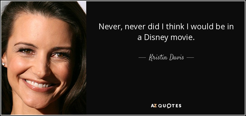 Never, never did I think I would be in a Disney movie. - Kristin Davis