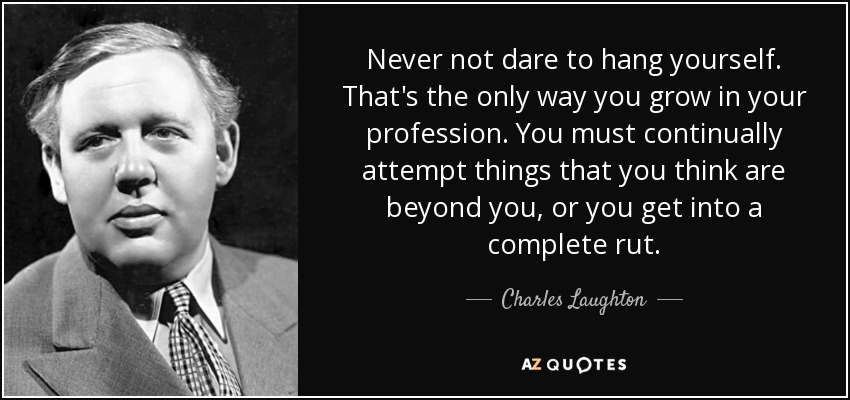 Never not dare to hang yourself. That's the only way you grow in your profession. You must continually attempt things that you think are beyond you, or you get into a complete rut. - Charles Laughton