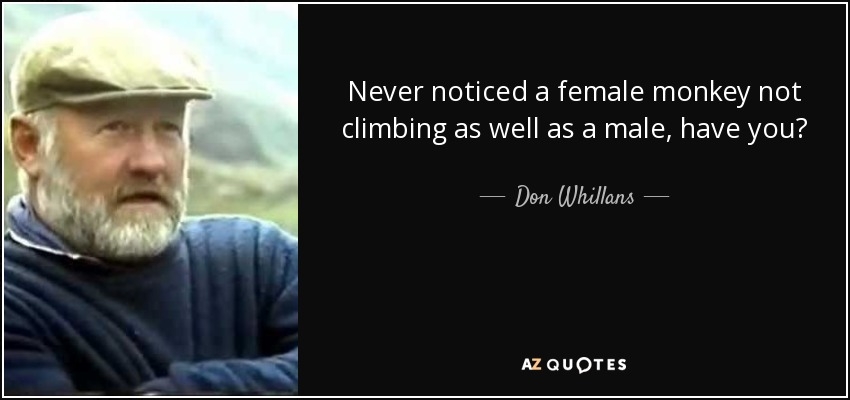 Never noticed a female monkey not climbing as well as a male, have you? - Don Whillans