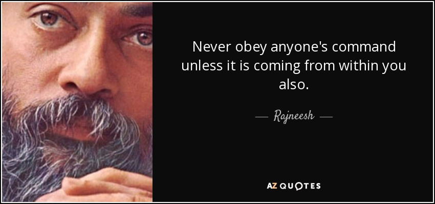 Never obey anyone's command unless it is coming from within you also. - Rajneesh