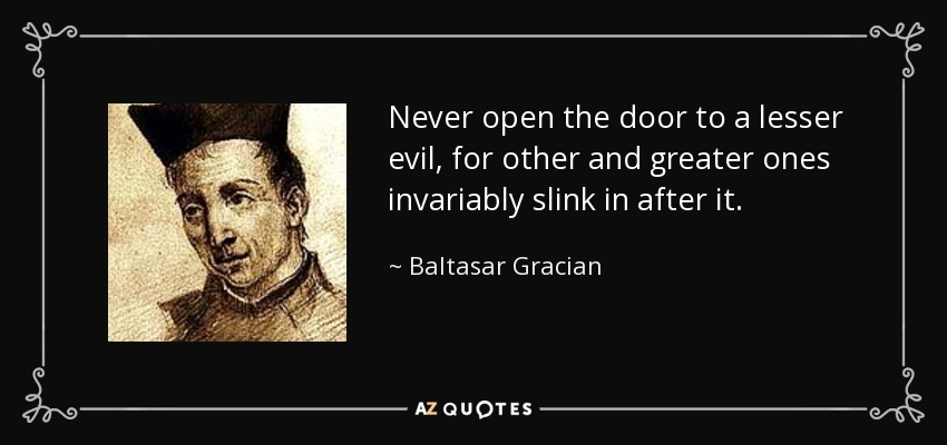 Never open the door to a lesser evil, for other and greater ones invariably slink in after it. - Baltasar Gracian