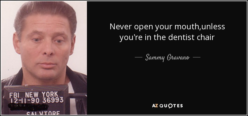 Never open your mouth,unless you're in the dentist chair - Sammy Gravano