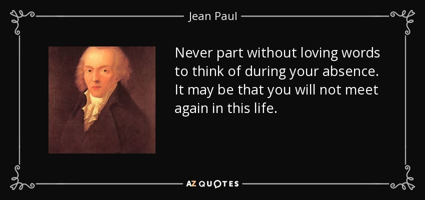 Never part without loving words to think of during your absence. It may be that you will not meet again in this life. - Jean Paul