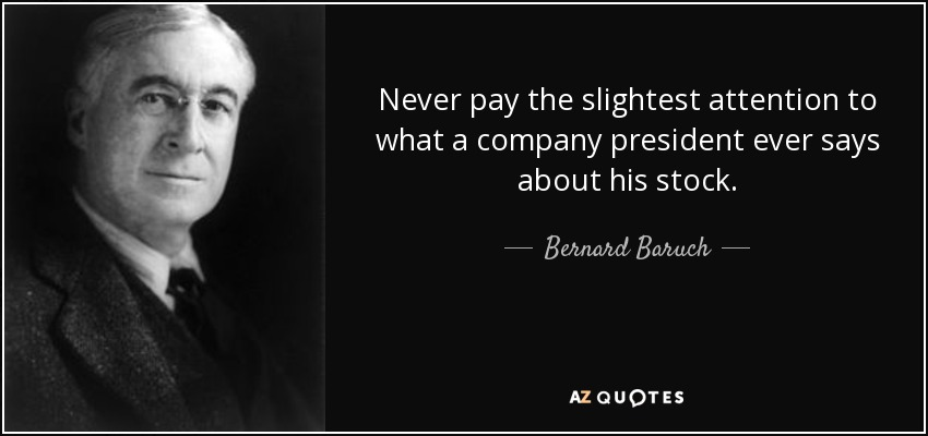 Never pay the slightest attention to what a company president ever says about his stock. - Bernard Baruch