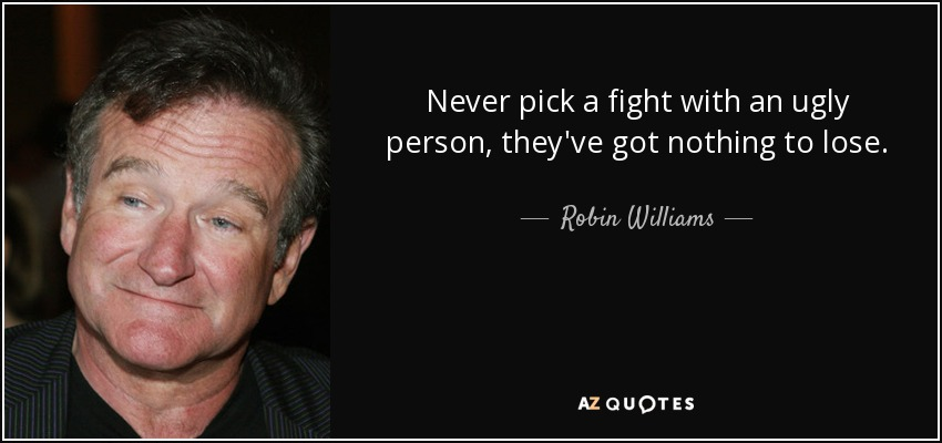 Never pick a fight with an ugly person, they've got nothing to lose. - Robin Williams