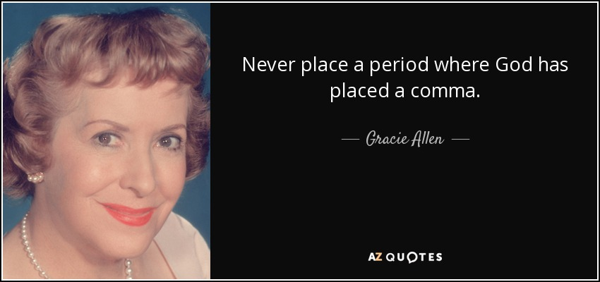 Never place a period where God has placed a comma. - Gracie Allen