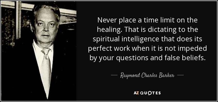 Never place a time limit on the healing. That is dictating to the spiritual intelligence that does its perfect work when it is not impeded by your questions and false beliefs. - Raymond Charles Barker